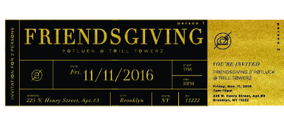 This was the finalized invite I created for our friendsgiving dinner. The ticket is made for two people, with the golden end rippable to give to another friend, thus giving people the opportunity to reach out to their friends.